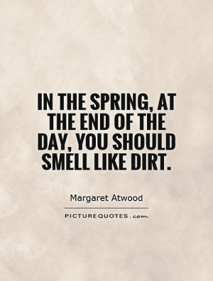 ... , at the end of the day, you should smell like dirt Picture Quote #1