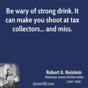 Be wary of strong drink. It can make you shoot at tax collectors ...