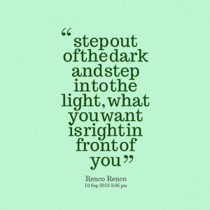 Quotes Picture: step out of the dark and step in to the light, what ...