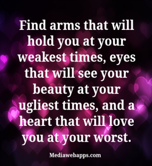 Find arms that will hold you at your weakest times, eyes that will see ...