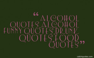 alcohol quotes,alcohol funny quotes,drunk quotes,food quotes