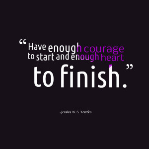 Quotes Picture: have enough courage to start and enough heart to ...