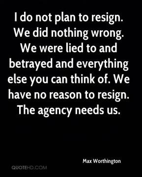 Max Worthington - I do not plan to resign. We did nothing wrong. We ...
