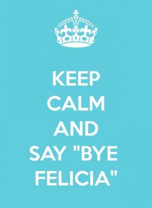 gonna go bye felicia who is felicia exactly bitch buh bye bye felicia ...