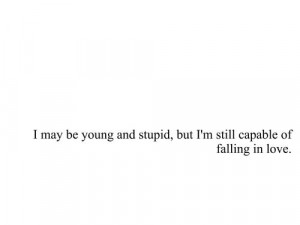 May Be Young And Stupid, But I'm Still Capable Of Falling In Love
