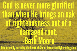 """... (see Isaiah 61:3) out of a once damaged root."""" – Beth Moore"""