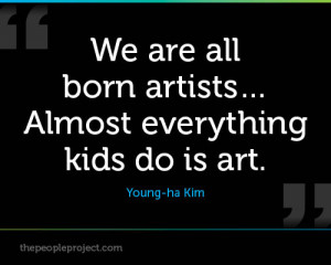... Are All Born Artists Almost Everything Kids Do Is Art. - Young- Ha Kim