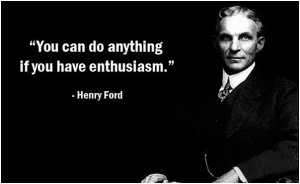 You can do anything if you have enthusiasm. Henry Ford