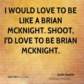 ... to be like a Brian McKnight. Shoot, I'd love to be Brian McKnight