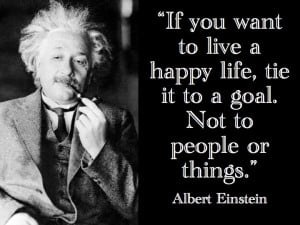 to live a happy life, tie it to a goal. Not to people or things. Life ...
