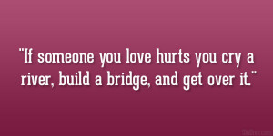 ... you love hurts you cry a river, build a bridge, and get over it