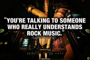 You're talking to someone who really understands rock music.