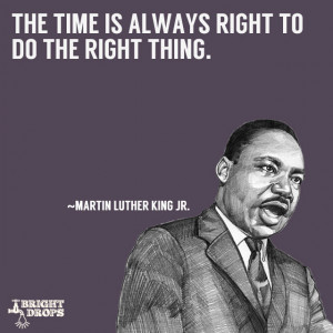 """The time is always right to do the right thing."""" ~Martin Luther King ..."""
