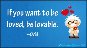 If you want to be loved, be lovable.