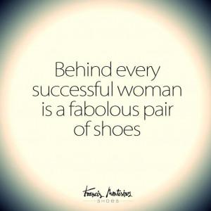 Fabulous shoes make fabulous women...Fabulous women are successful ...