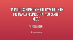 In politics, sometimes you have to lie, or you make a promise that you ...