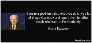 re a good journalist, what you do is live a lot of things vicariously ...