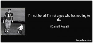 quote-i-m-not-bored-i-m-not-a-guy-who-has-nothing-to-do-darrell-royal ...