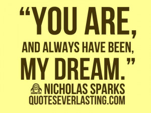 "You are, and always have been, my dream."" – Nicolas Sparks"