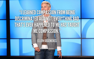 learned compassion from being discriminated against. Everything bad ...