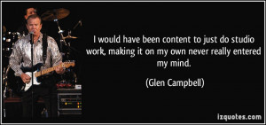... , making it on my own never really entered my mind. - Glen Campbell