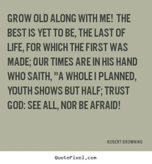 Grow old along with me! The best is yet to be, The last of life, for ...