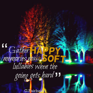 Quotes Picture: gather happy memories make soft lullabies when the ...