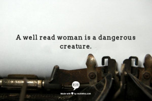 well read woman is a dangerous creature.