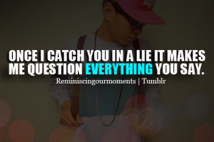 Once i catch you in a lie it makes me question everything you say.