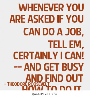 Roosevelt picture quotes - Whenever you are asked if you can do a job ...