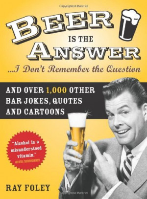 Beer is the Answer...I Don't Remember the Question: And Over 1,000 ...