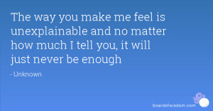 you make me feel is unexplainable and no matter how much I tell you ...