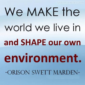 We Make The World We Live In And Shape Our Own Environment