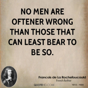 No men are oftener wrong than those that can least bear to be so.