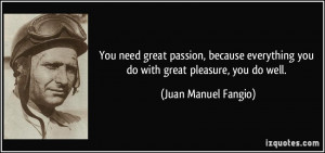 ... you do with great pleasure, you do well. - Juan Manuel Fangio