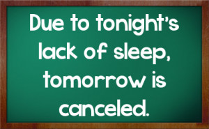 Due to tonight's lack of sleep, tomorrow is canceled.