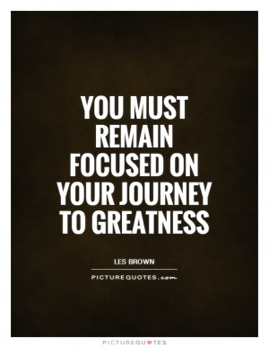 You must remain focused on your journey to greatness Picture Quote #1