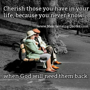 Cherish Your Loved Ones Quotes: Cherish Those You Have In Your Life ...