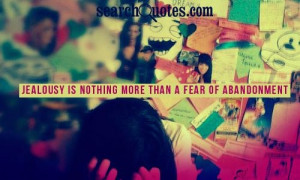 Jealousy Is Nothing More Than A Fear of Abandonment ~ Jealousy Quote