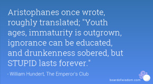 Aristophanes once wrote, roughly translated; Youth ages, immaturity is ...