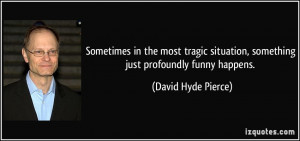 ... , something just profoundly funny happens. - David Hyde Pierce