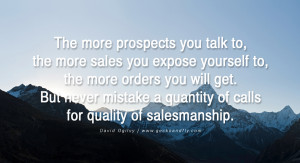The more prospects you talk to, the more sales you expose yourself to ...