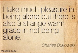 ... there is also a strange warm grace in not being alone charles bukowski