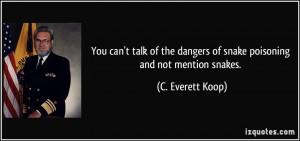 ... dangers of snake poisoning and not mention snakes. - C. Everett Koop