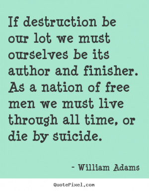 William Adams picture quotes - If destruction be our lot we must ...