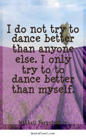 do not try to dance better than anyone else. I only try to to dance ...