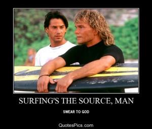 Surfing's the source, man… – Point Break