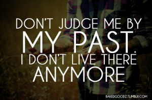 Don't judge me by my past, I don't live there anymore