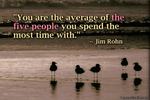 """... average of the five people you spend the most time with."""" ~ Jim Rohn"""