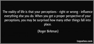 your perceptions - right or wrong - influence everything else you do ...